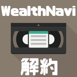 WealthNavi(ウェルスナビ)の解約方法やタイミング、解約にかかる手数料を徹底解説!